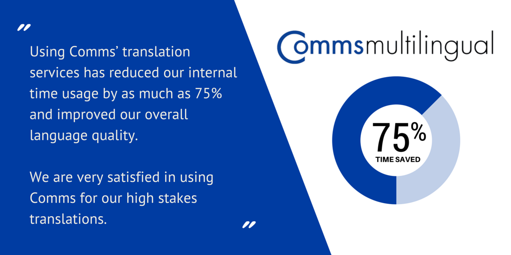 Using Comms' assessment translation services has reduced our internal time usage by as much as 75% and improved our overall language quality. We are very satisfied in using Comms for our high stakes translations.